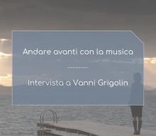 Andare avanti con la musica: intervista a Vanni Grigolin